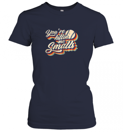 hjhs you39 re killing me smalls vintage shirt baseball lover gift ladies t shirt 20 front navy