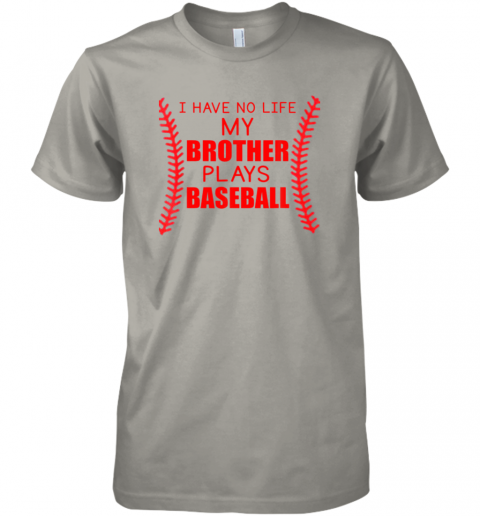 s9t5 i have no life my brother plays baseball premium guys tee 5 front light grey