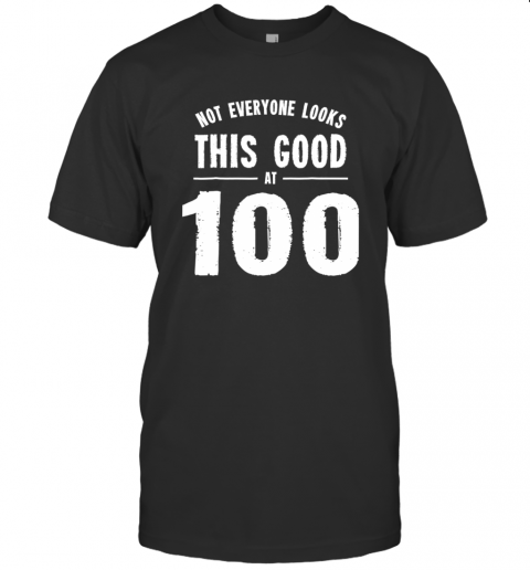Not Everyone Looks This Good At 100 Shirt T-Shirt