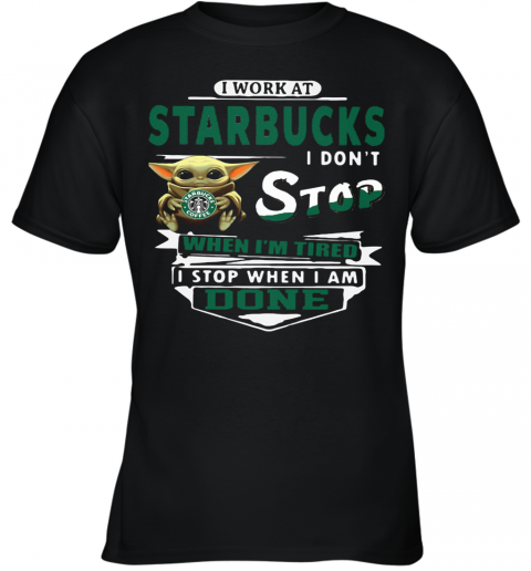 Baby Yoda I Work At Starbucks I Don'T Stop When I'M Tired I Stop When I Am Done Youth T-Shirt