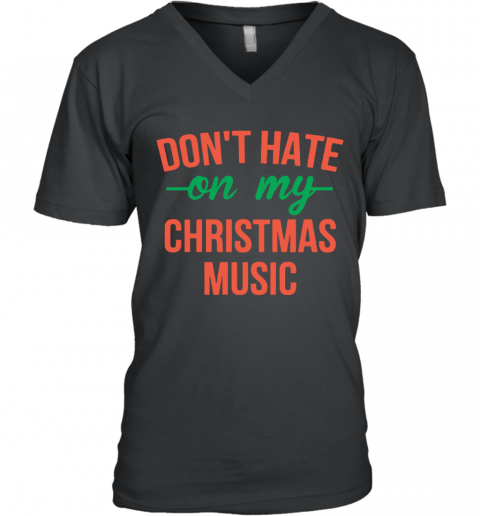 Don'T Hate On My Christmas Music V-Neck T-Shirt