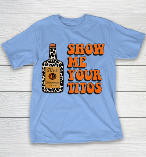 Show Me Your Tito s Funny Drinking Vodka Alcohol Lover Shirt Youth T-Shirt 10