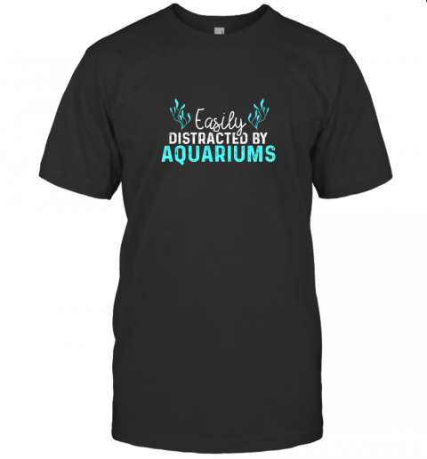 Aquariums Easily Distracted Fish Tank Gift Fish Lover Gift TShirt T-Shirt
