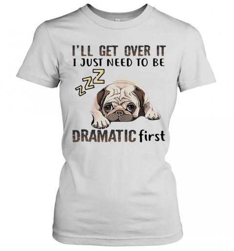 'Ll Get Over It I Just Need To Be Dramatic First Dog Women's T-Shirt