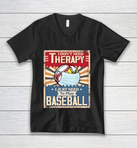 I Dont Need Therapy I Just Need To Play I Dont Need Therapy I Just Need To Play BASEBALL V-Neck T-Shirt