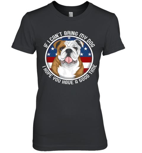 Bulldog If I Can't Bring My Dog Premium Women's T-Shirt