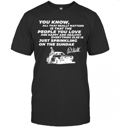 You Know All That Really Matters Is That The People You Love Paul Walker Signature T-Shirt
