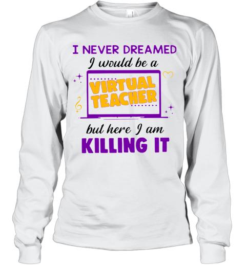 I Never Dreamed I Would Be A Virtual Teacher Long Sleeve T-Shirt