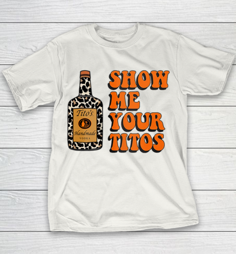Show Me Your Tito s Funny Drinking Vodka Alcohol Lover Shirt Youth T-Shirt 2