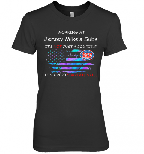Working At Jersey Mike'S Subs It'S Not Just A Job Title It'S A 2020 Survival Skill American Flag Independence Day Premium Women's T-Shirt