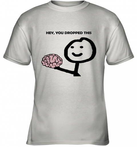 Hey You Dropped This Your Brain Sarcasm Youth T-Shirt