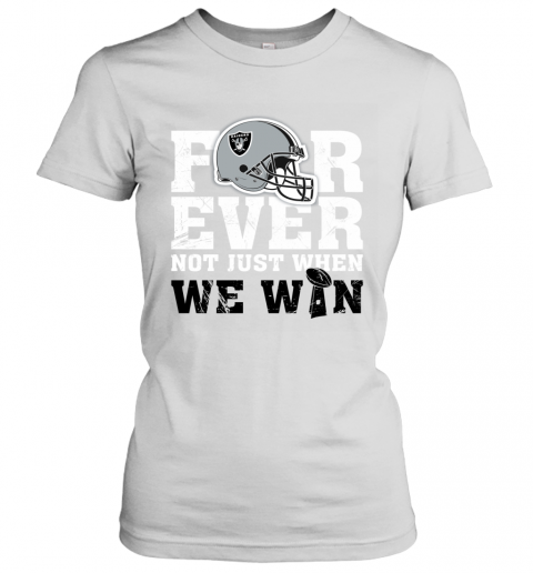 NFL Forever Oakland Raiders Not Just When We WIN Women's T-Shirt