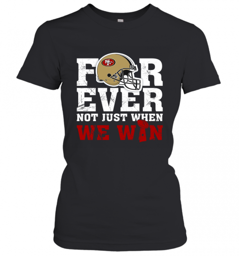 Forever San Francisco 49ers Not Just When WE WIN Women's T-Shirt