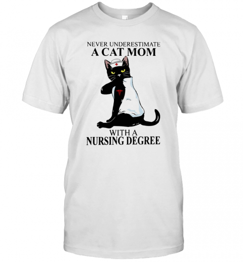 Never Underestimate A Cat Mom With A Nursing Degree T-Shirt