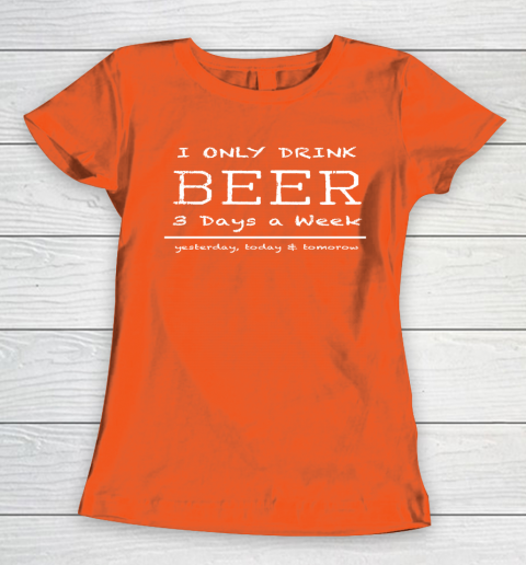 Beer Lover Funny Shirt I Only Drink Beer 3 Days A Week Yesterday, Today and Tomorrow Women's T-Shirt 3