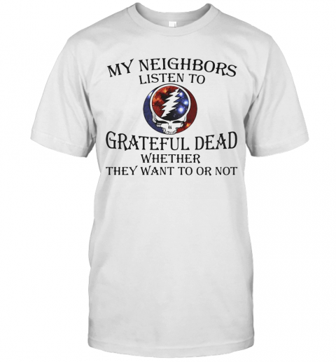 My Neighbors Listen To Grateful Dead Whether They Want To Or Not T-Shirt