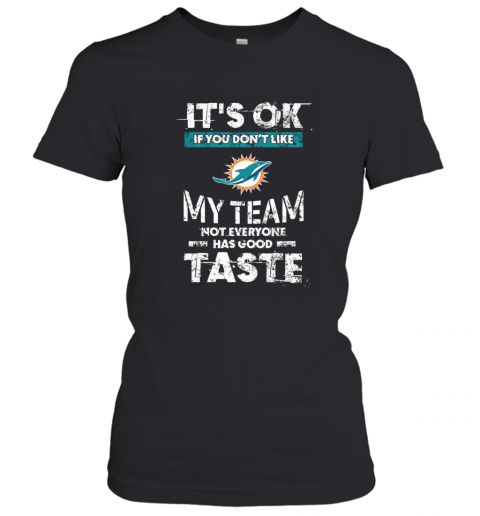 Minami Dolphins  Its Ok If You Dont Like My Team Not Everyone Has Good Taste Women's T-Shirt