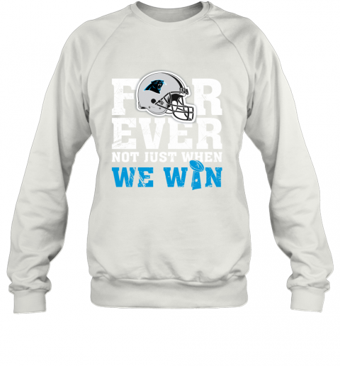 NFL Forever Carolina Panthers Not Just When WE WIN Sweatshirt