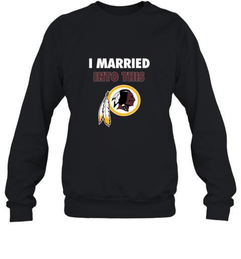 I Married Into This Washington Redskins Football NFL Sweatshirt