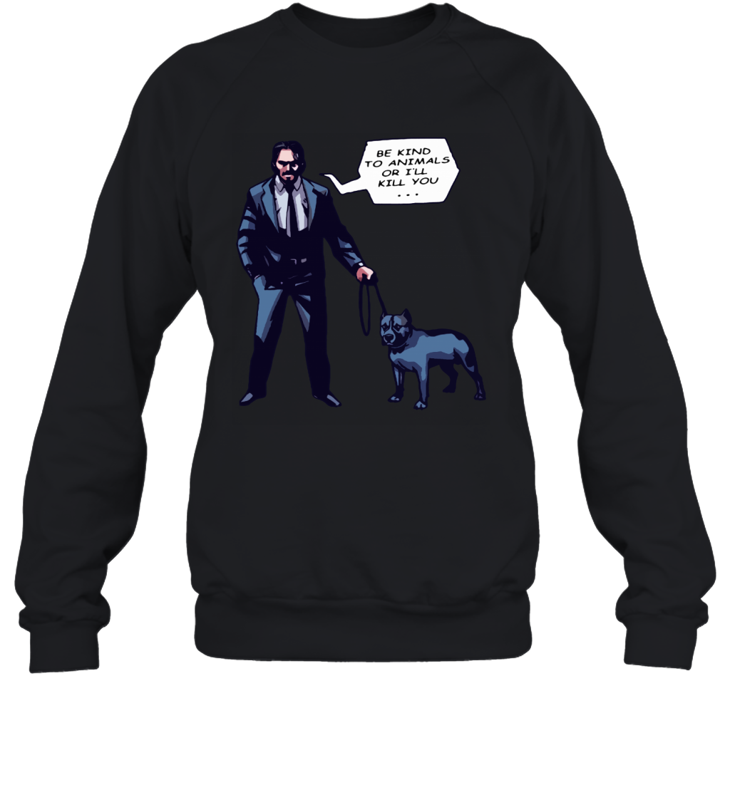 John Wick With A Dog Be Kind To Animal Or I will Kill You Sweatshirt