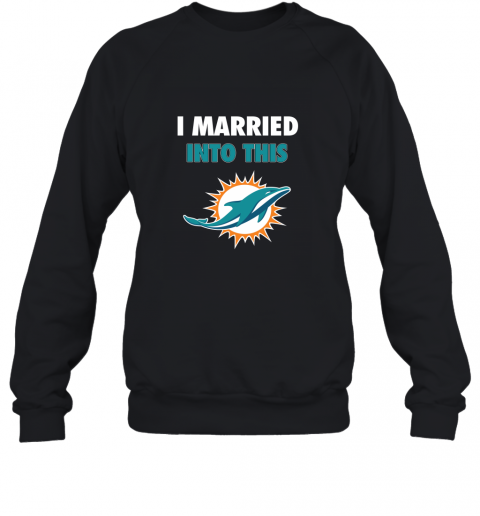 I Married Into This Miami Dolphins Football NFL Sweatshirt