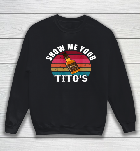 Show Me Your Tito s Funny Drinking Vodka Alcohol Lover tee Sweatshirt