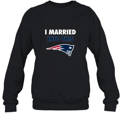 I Married Into This New England Patriots Football NFL Sweatshirt