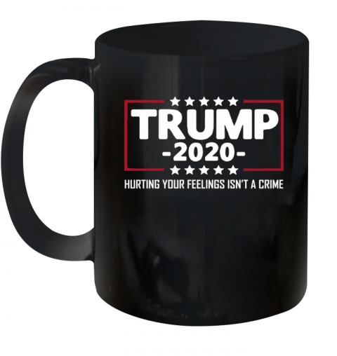 President Trump 2020 Hurting Your Feeling Isn't A Crime Ceramic Mug 11oz