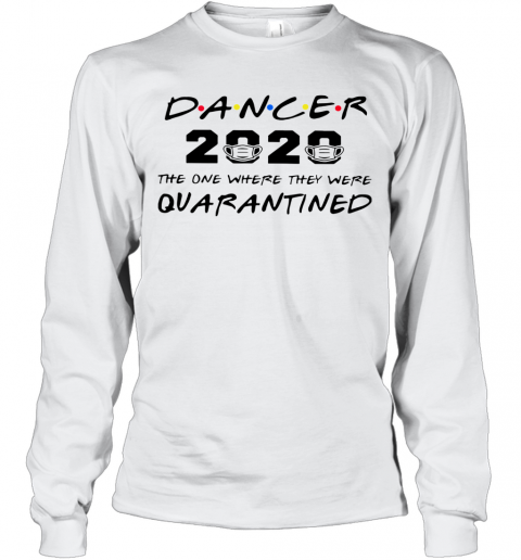 Dancer 2020 The One Where They Were Quarantined Long Sleeve T-Shirt