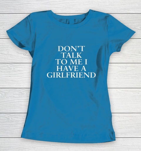 Don t Talk To Me I Have A Girlfriend Valentine Women's T-Shirt 6