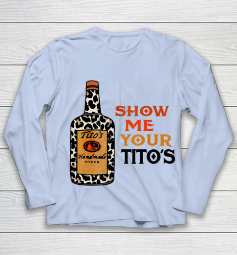 Show Me Your Tito s Funny Drinking Vodka Alcohol Lover Youth Long Sleeve 5