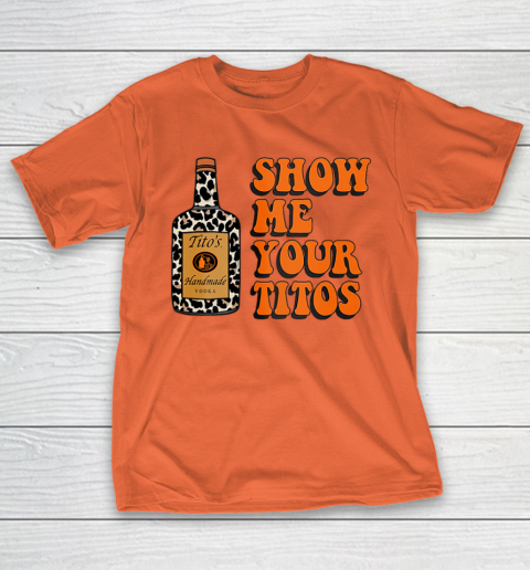 Show Me Your Tito s Funny Drinking Vodka Alcohol Lover Shirt T-Shirt 5