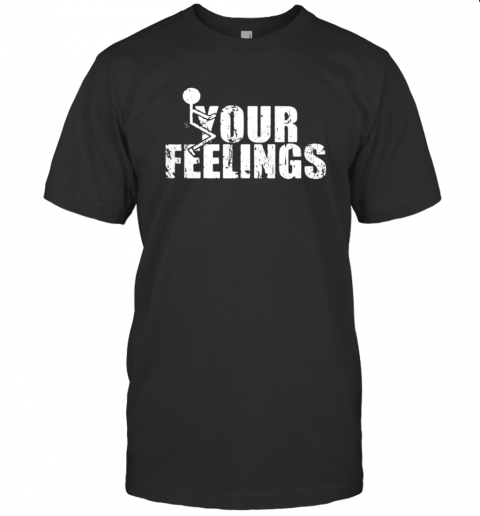 Fuck your feelings shirt T-Shirt