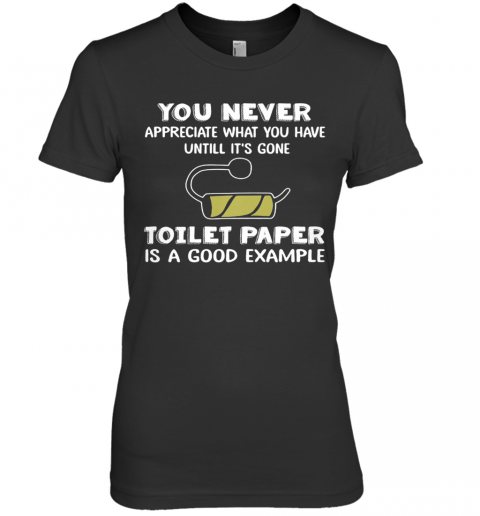 You Never Appreciate What You Have Until It'S Gone Toilet Paper Is A Good Example Premium Women's T-Shirt
