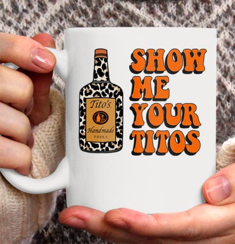 Show Me Your Tito s Funny Drinking Vodka Alcohol Lover Shirt Ceramic Mug 11oz 2