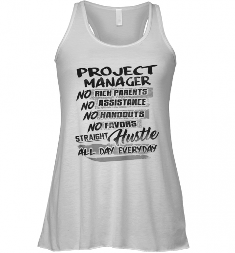 Project Manager No Rich Parents No Assistance No Handouts No Favors Straight Hustle All Day Everyday Racerback Tank