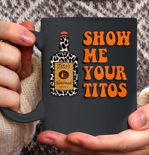 Show Me Your Tito s Funny Drinking Vodka Alcohol Lover Shirt Ceramic Mug 11oz