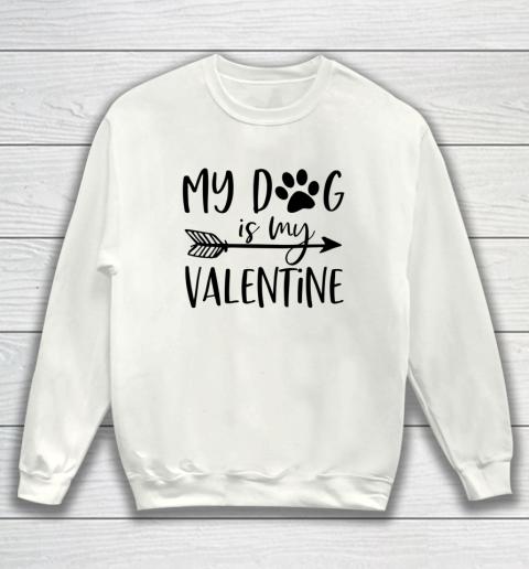 My Dog Is My Valentine Cute Funny Valentine s Day Sweatshirt