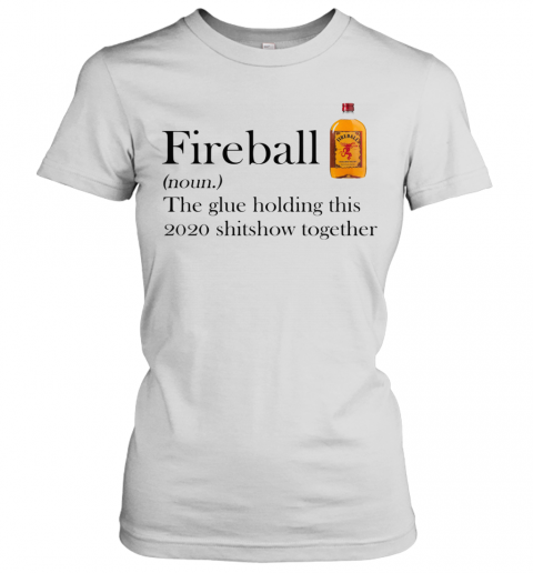 Fireball The Glue Holding This 2020 Shitshow Together Women's T-Shirt