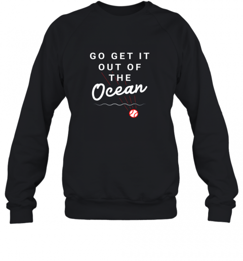 Go Get It Out Of The Ocean Baseball Quote Sweatshirt