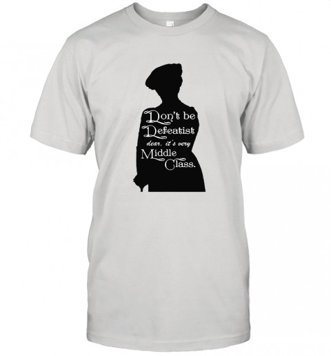 Don't Be A Defeatist It's Very Middle Class The Lady Grantham Unisex Jersey Tee