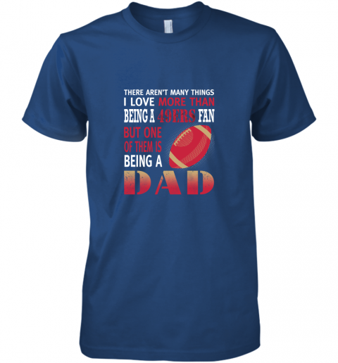 idh7 i love more than being a 49ers fan being a dad football premium guys tee 5 front royal