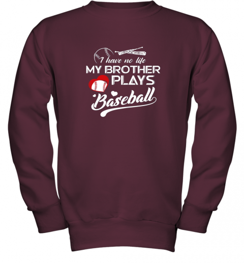 x2nm i have no life my brother plays baseball shirt funny gifts youth sweatshirt 47 front maroon