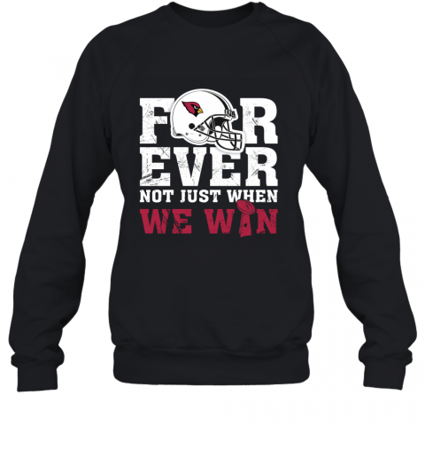 NFL Forever Arizona Cardinals Not Just When WW WIN Sweatshirt