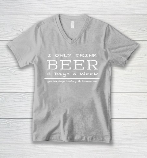 Beer Lover Funny Shirt I Only Drink Beer 3 Days A Week Yesterday, Today and Tomorrow V-Neck T-Shirt 3