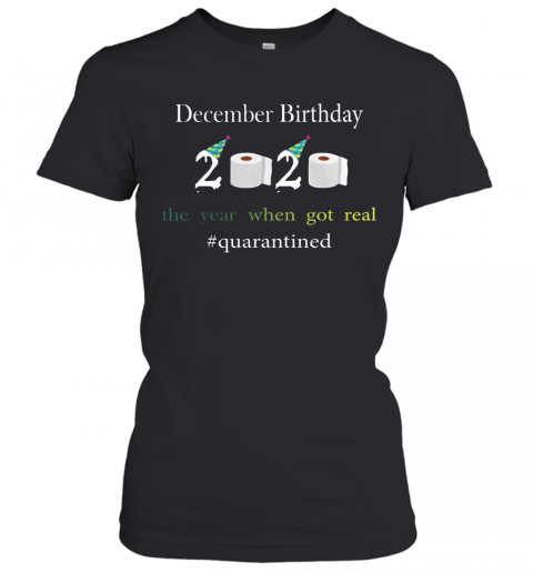 December Birthday The Year When Got Real #Quarantined 2020 Women's T-Shirt