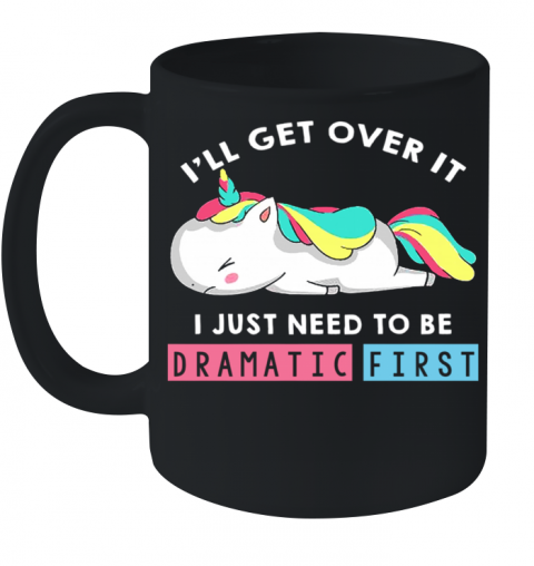 I'll Get Over It I Just Need To Be Dramatic First Unicorn Ceramic Mug 11oz