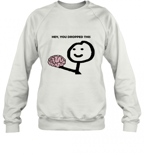 Hey You Dropped This Your Brain Sarcasm Sweatshirt