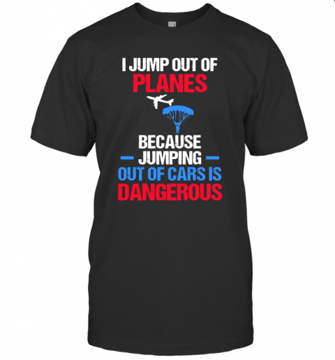 I Jump Out Of Plans Because Out Of Cars Is Dangerous T-Shirt