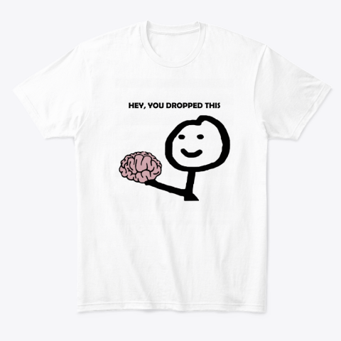 Hey You Dropped This Your Brain Sarcasm T-Shirt
